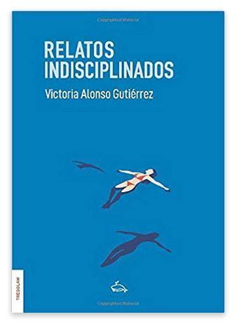 'Relatos indisciplinados', un libro que ama lo cotidiano y destila los momentos esenciales de la vida